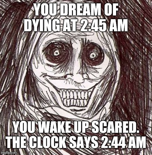 Unwanted House Guest | YOU DREAM OF DYING AT 2:45 AM YOU WAKE UP SCARED. THE CLOCK SAYS 2:44 AM | image tagged in memes,unwanted house guest | made w/ Imgflip meme maker