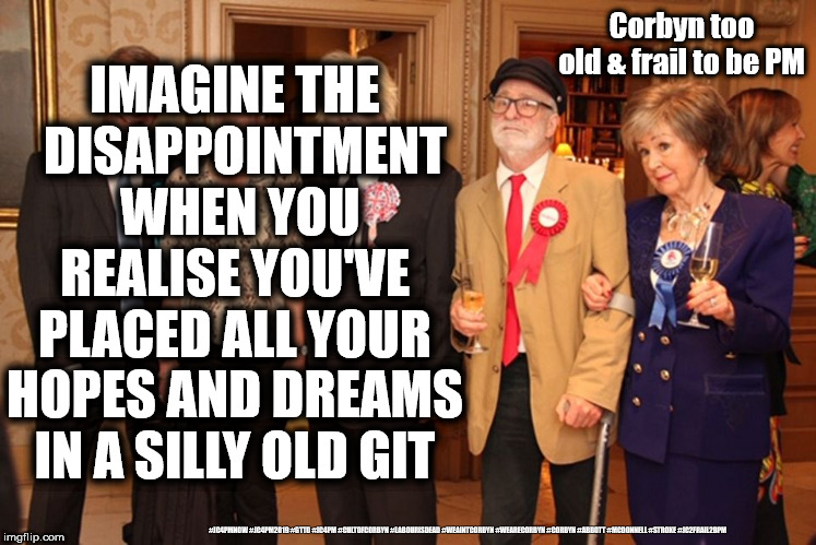 Corbyn Too old & frail to be PM | Corbyn too old & frail to be PM #JC4PMNOW #JC4PM2019 #GTTO #JC4PM #CULTOFCORBYN #LABOURISDEAD #WEAINTCORBYN #WEARECORBYN #CORBYN #ABBOTT #MC | image tagged in cultofcorbyn,labourisdead,jc4pmnow gtto jc4pm2019,funny,communist socialist,anti-semite and a racist | made w/ Imgflip meme maker