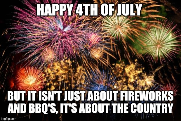 July 4th | HAPPY 4TH OF JULY BUT IT ISN'T JUST ABOUT FIREWORKS AND BBQ'S, IT'S ABOUT THE COUNTRY | image tagged in july 4th,4th of july,memes | made w/ Imgflip meme maker