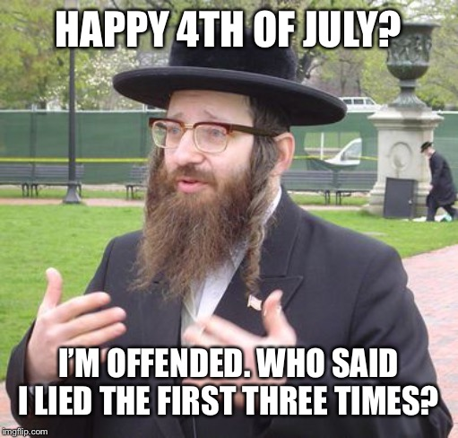 Jewish Dude | HAPPY 4TH OF JULY? I'M OFFENDED. WHO SAID I LIED THE FIRST THREE TIMES? | image tagged in jewish dude,4th of july,terrible puns,bad pun,bad puns,memes | made w/ Imgflip meme maker