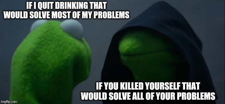 Evil Kermit | IF I QUIT DRINKING THAT WOULD SOLVE MOST OF MY PROBLEMS IF YOU KILLED YOURSELF THAT WOULD SOLVE ALL OF YOUR PROBLEMS | image tagged in memes,evil kermit | made w/ Imgflip meme maker