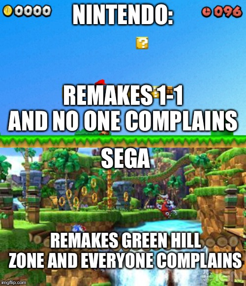 Some day I'll break the streak of sonic memes. | NINTENDO: REMAKES 1-1 AND NO ONE COMPLAINS SEGA REMAKES GREEN HILL ZONE AND EVERYONE COMPLAINS | image tagged in green hill zone,sonic,mario,1-1 | made w/ Imgflip meme maker