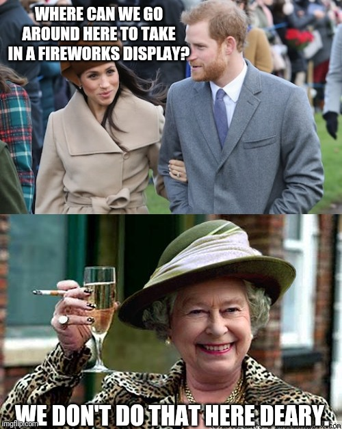 WHERE CAN WE GO AROUND HERE TO TAKE IN A FIREWORKS DISPLAY? WE DON'T DO THAT HERE DEARY. | image tagged in queen elizabeth,prince harry and meghan markle,independence day | made w/ Imgflip meme maker