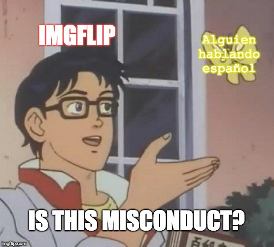 dO nOt sUbMiT mEmEs oR tExT eXcLuSiVeLy iN aNoThEr lAnGuAgE | IMGFLIP Alguien hablando español IS THIS MISCONDUCT? | image tagged in memes,is this a pigeon,meanwhile on imgflip,imgflip rules,spanish | made w/ Imgflip meme maker