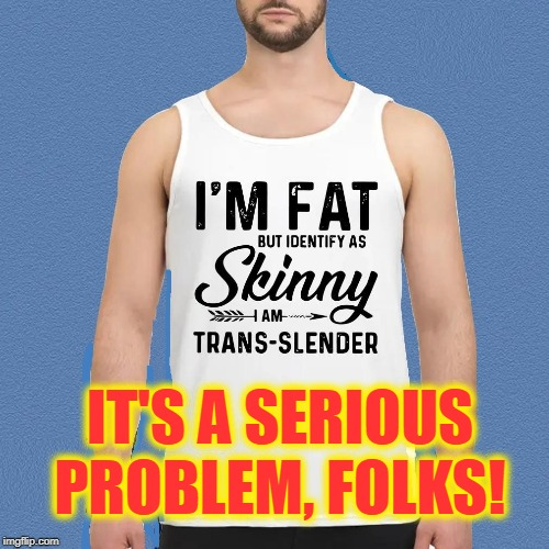 Somewhere Inside There is a Skinny Person Screaming to Get Out | IT'S A SERIOUS PROBLEM, FOLKS! | image tagged in vince vance,dieting,overweight,identifies,skinny,transgender | made w/ Imgflip meme maker