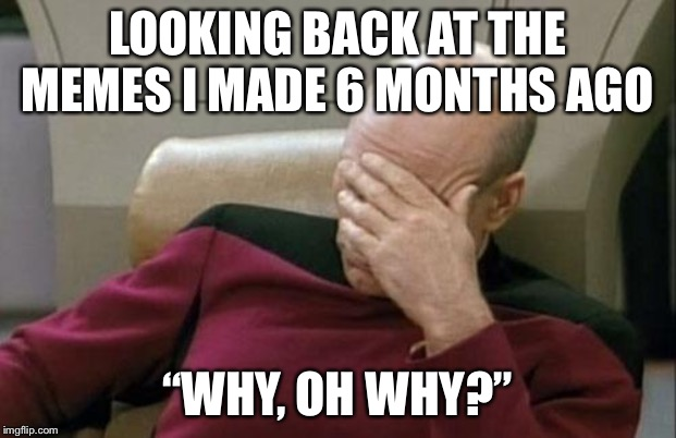 "Seriously, 6-month younger self, what the frick. | LOOKING BACK AT THE MEMES I MADE 6 MONTHS AGO ""WHY, OH WHY?"" 