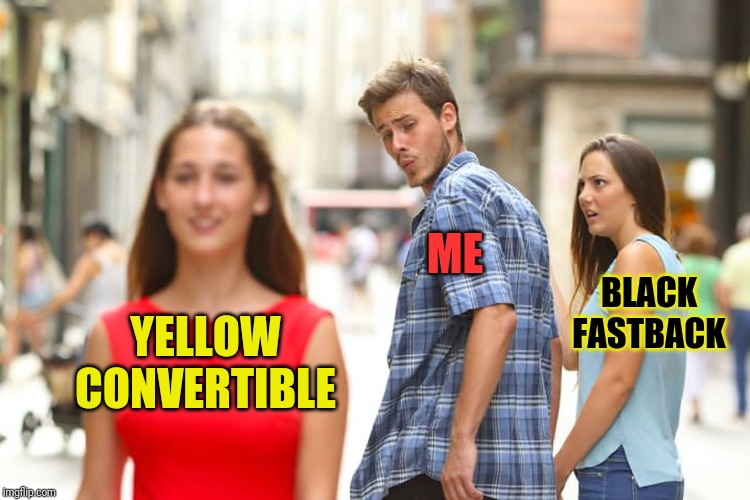 Distracted Boyfriend Meme | YELLOW CONVERTIBLE ME BLACK FASTBACK | image tagged in memes,distracted boyfriend | made w/ Imgflip meme maker