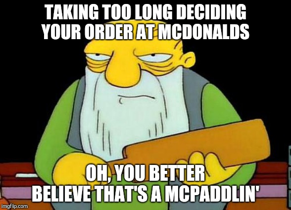 It's not fast food if YOU take forever... |  TAKING TOO LONG DECIDING YOUR ORDER AT MCDONALDS; OH, YOU BETTER BELIEVE THAT'S A MCPADDLIN' | image tagged in memes,that's a paddlin',mcdonalds,simpsons,fast food,spanking | made w/ Imgflip meme maker