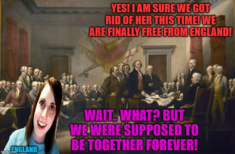 Happy Independence Day! | YES! I AM SURE WE GOT RID OF HER THIS TIME! WE ARE FINALLY FREE FROM ENGLAND! ENGLAND WAIT.. WHAT? BUT WE WERE SUPPOSED TO BE TOGETHER FOREV | image tagged in declaration of independence,nixieknox,memes | made w/ Imgflip meme maker