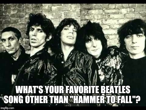 "Rolling Stones  |  WHAT'S YOUR FAVORITE BEATLES SONG OTHER THAN ""HAMMER TO FALL""? 