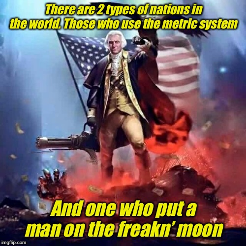 Happy 4th Of July 'Merica |  There are 2 types of nations in the world. Those who use the metric system; And one who put a man on the freakn' moon | image tagged in merica,4th of july,july 4th,america,'murica,freedom eagle | made w/ Imgflip meme maker
