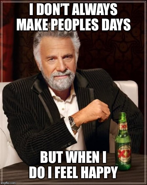 I DON'T ALWAYS MAKE PEOPLES DAYS BUT WHEN I DO I FEEL HAPPY | image tagged in memes,the most interesting man in the world | made w/ Imgflip meme maker