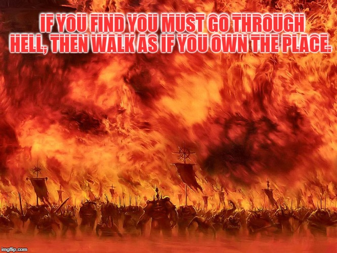 Could not find the original source of the quote. However it still applies. |  IF YOU FIND YOU MUST GO THROUGH HELL, THEN WALK AS IF YOU OWN THE PLACE. IF YOU FIND YOU MUST GO THROUGH HELL, THEN WALK AS IF YOU OWN THE PLACE. | image tagged in memes,nixieknox,addiction | made w/ Imgflip meme maker