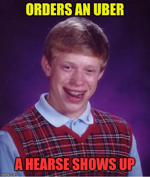 Bad Luck Brian Meme | ORDERS AN UBER A HEARSE SHOWS UP | image tagged in memes,bad luck brian | made w/ Imgflip meme maker