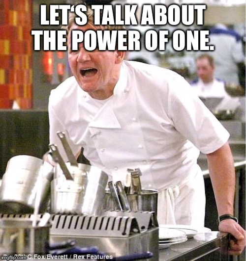 Chef Gordon Ramsay Meme | LET'S TALK ABOUT THE POWER OF ONE. | image tagged in memes,chef gordon ramsay | made w/ Imgflip meme maker