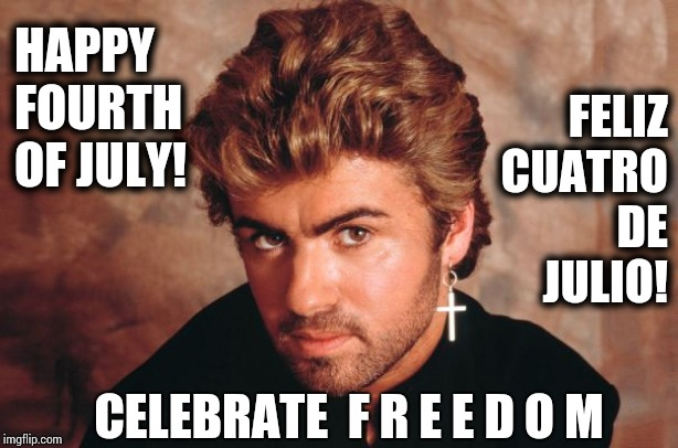 Happy Fourth Of July |  FELIZ CUATRO DE JULIO! HAPPY FOURTH OF JULY! CELEBRATE  F R E E D O M | image tagged in george michael,fourth of july,may the fourth be with you,independence day,declaration of independence,memes | made w/ Imgflip meme maker