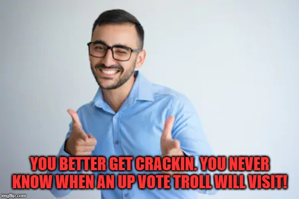 Winky Point | YOU BETTER GET CRACKIN. YOU NEVER KNOW WHEN AN UP VOTE TROLL WILL VISIT! | image tagged in winky point | made w/ Imgflip meme maker