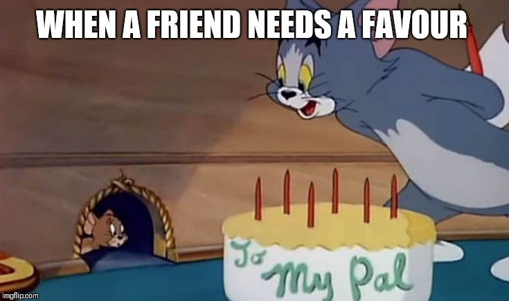 WHEN A FRIEND NEEDS A FAVOUR | image tagged in tom and jerry,favours,selfishness | made w/ Imgflip meme maker