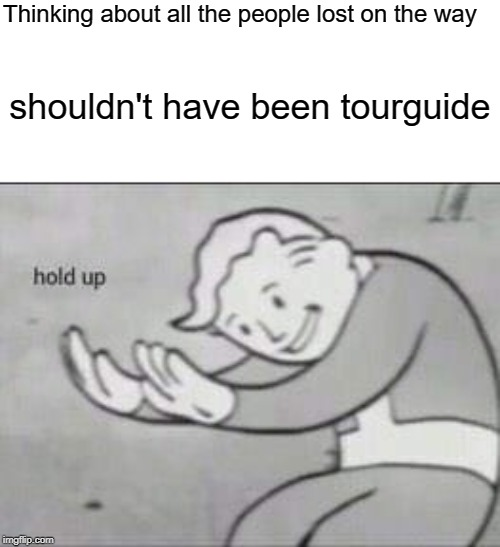Thinking about all the people lost on the way shouldn't have been tourguide | image tagged in fallout hold up | made w/ Imgflip meme maker