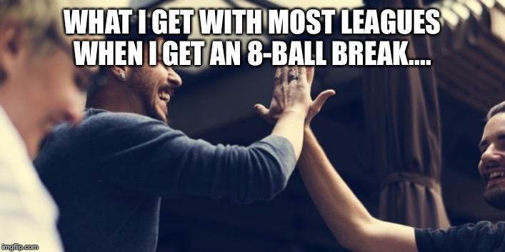 WHAT I GET WITH MOST LEAGUES WHEN I GET AN 8-BALL BREAK.... | image tagged in pool | made w/ Imgflip meme maker