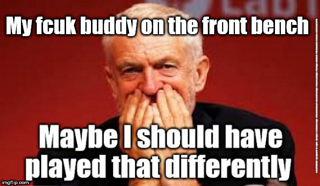 Corbyn - unintended consequences | My fcuk buddy on the front bench | image tagged in cultofcorbyn,labourisdead,jc4pmnow gtto jc4pm2019,funny,communist socialist,anti-semite and a racist | made w/ Imgflip meme maker