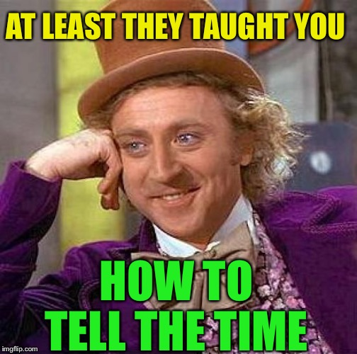 Creepy Condescending Wonka Meme | AT LEAST THEY TAUGHT YOU HOW TO TELL THE TIME | image tagged in memes,creepy condescending wonka | made w/ Imgflip meme maker