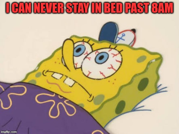 SpongeBob awake | I CAN NEVER STAY IN BED PAST 8AM | image tagged in spongebob awake | made w/ Imgflip meme maker