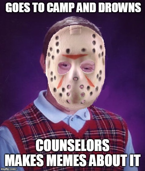 bad luck brain vorhess | GOES TO CAMP AND DROWNS COUNSELORS MAKES MEMES ABOUT IT | image tagged in bad luck brian,friday the 13th,funny memes | made w/ Imgflip meme maker
