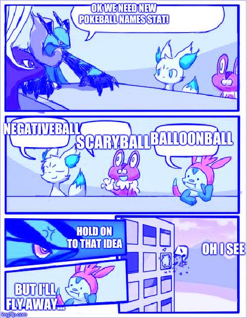 Pokemon board meeting | OK WE NEED NEW POKEBALL NAMES STAT! SCARYBALL NEGATIVEBALL BALLOONBALL HOLD ON TO THAT IDEA BUT I'LL FLY AWAY... OH I SEE | image tagged in pokemon board meeting | made w/ Imgflip meme maker
