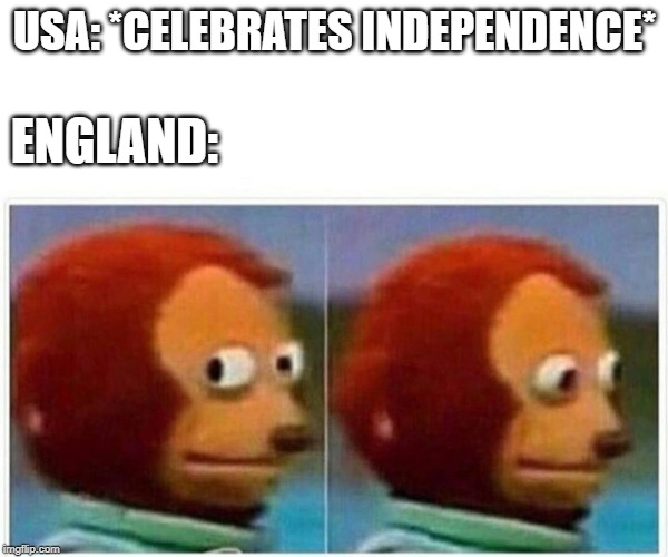Happy Independence Day! | USA: *CELEBRATES INDEPENDENCE* ENGLAND: | image tagged in monkey puppet,independence day,4th of july,england | made w/ Imgflip meme maker