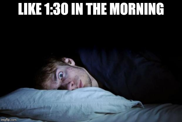 awake | LIKE 1:30 IN THE MORNING | image tagged in awake | made w/ Imgflip meme maker