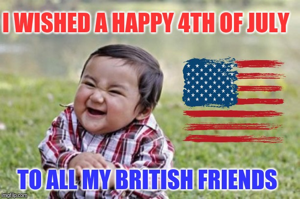 Merca! |  I WISHED A HAPPY 4TH OF JULY; TO ALL MY BRITISH FRIENDS | image tagged in memes,evil toddler,4th of july,jbmemegeek,america | made w/ Imgflip meme maker