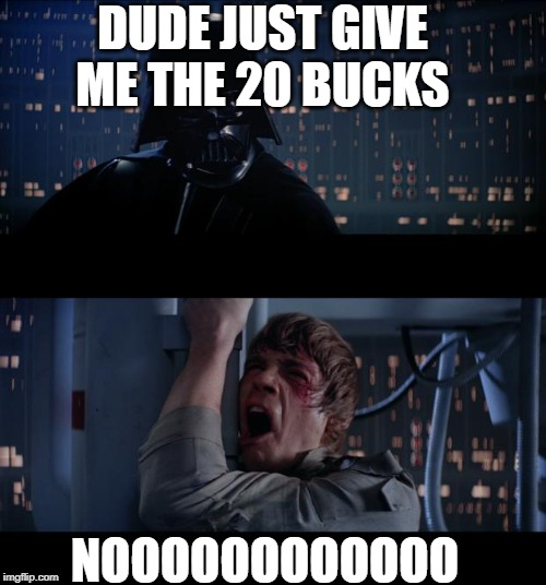 Star Wars No Meme | DUDE JUST GIVE ME THE 20 BUCKS NOOOOOOOOOOOO | image tagged in memes,star wars no | made w/ Imgflip meme maker