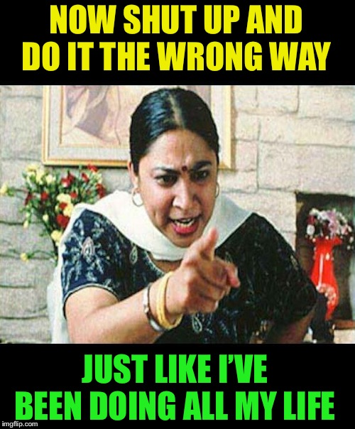Angry Indian Mum  | NOW SHUT UP AND DO IT THE WRONG WAY JUST LIKE I'VE BEEN DOING ALL MY LIFE | image tagged in angry indian mum | made w/ Imgflip meme maker
