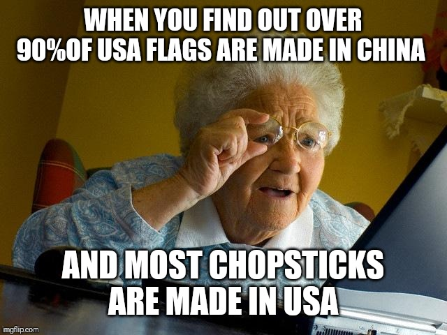 Grandma Finds The Internet |  WHEN YOU FIND OUT OVER 90%OF USA FLAGS ARE MADE IN CHINA; AND MOST CHOPSTICKS ARE MADE IN USA | image tagged in memes,grandma finds the internet | made w/ Imgflip meme maker