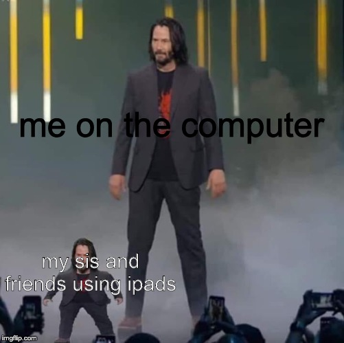 Keanu and Mini Keanu | me on the computer my sis and friends using ipads | image tagged in keanu and mini keanu | made w/ Imgflip meme maker
