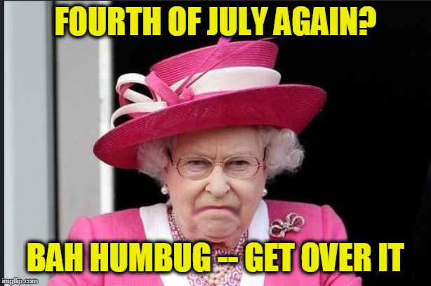 The Queen is Not Happy | FOURTH OF JULY AGAIN? BAH HUMBUG -- GET OVER IT | image tagged in the queen is not happy,fourth of july,america | made w/ Imgflip meme maker