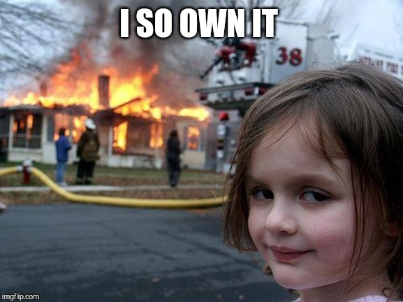 Disaster Girl Meme | I SO OWN IT | image tagged in memes,disaster girl | made w/ Imgflip meme maker