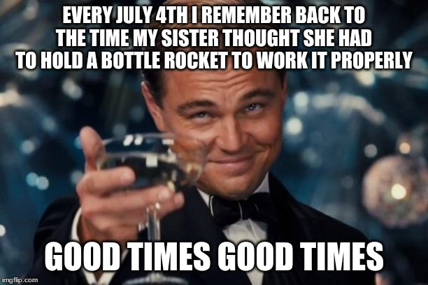 True story, she still has all of her fingers, though I still don't know to this day which direction that rocket flew to | EVERY JULY 4TH I REMEMBER BACK TO THE TIME MY SISTER THOUGHT SHE HAD TO HOLD A BOTTLE ROCKET TO WORK IT PROPERLY GOOD TIMES GOOD TIMES | image tagged in memes,leonardo dicaprio cheers,4th of july,fourth of july,rocket,fireworks | made w/ Imgflip meme maker