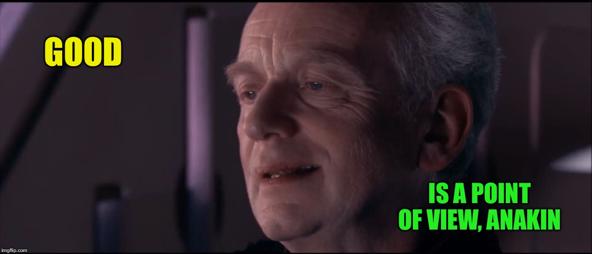 Palpatine Ironic  | GOOD IS A POINT OF VIEW, ANAKIN | image tagged in palpatine ironic | made w/ Imgflip meme maker