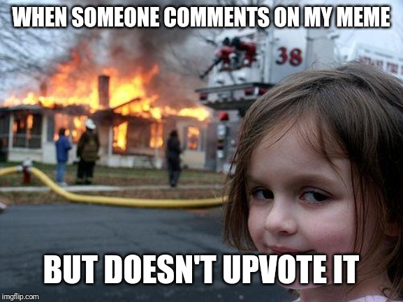 Disaster Girl Meme | WHEN SOMEONE COMMENTS ON MY MEME BUT DOESN'T UPVOTE IT | image tagged in memes,disaster girl | made w/ Imgflip meme maker