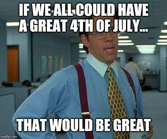 Happy 4th of July | IF WE ALL COULD HAVE A GREAT 4TH OF JULY... THAT WOULD BE GREAT | image tagged in memes,that would be great,independence day,4th of july | made w/ Imgflip meme maker