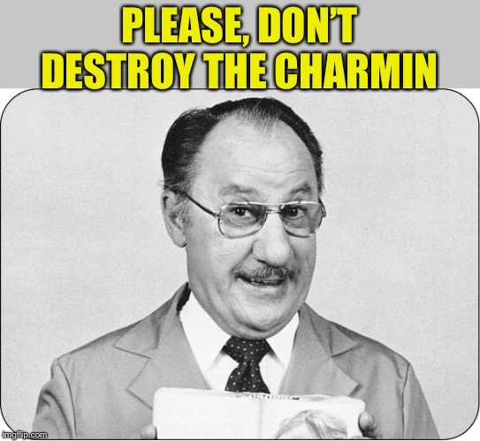 Mr. Whipple | PLEASE, DON'T DESTROY THE CHARMIN | image tagged in mr whipple | made w/ Imgflip meme maker
