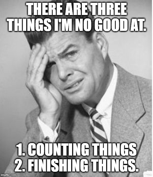Stupid | THERE ARE THREE THINGS I'M NO GOOD AT. 1. COUNTING THINGS 2. FINISHING THINGS. | image tagged in stupid | made w/ Imgflip meme maker