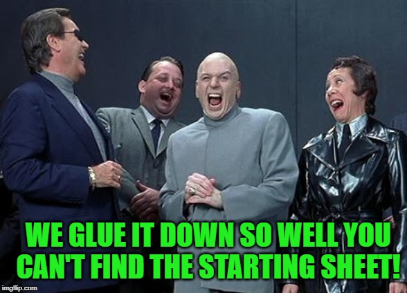 Dr Evil Laugh | WE GLUE IT DOWN SO WELL YOU CAN'T FIND THE STARTING SHEET! | image tagged in dr evil laugh | made w/ Imgflip meme maker