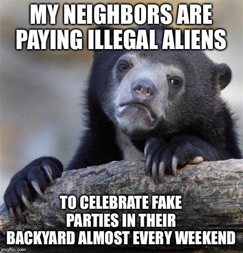 Confession Bear Meme | MY NEIGHBORS ARE PAYING ILLEGAL ALIENS TO CELEBRATE FAKE PARTIES IN THEIR BACKYARD ALMOST EVERY WEEKEND | image tagged in memes,confession bear | made w/ Imgflip meme maker