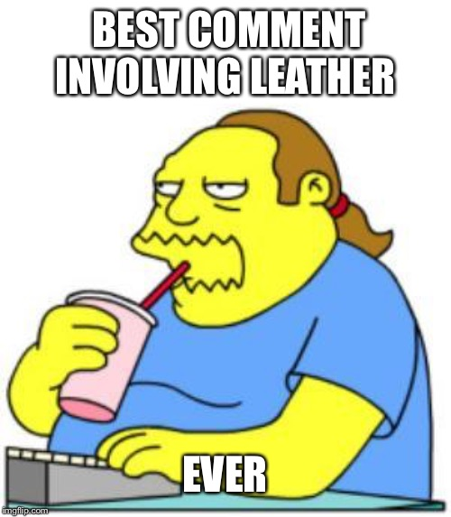 comic book guy worst ever | BEST COMMENT INVOLVING LEATHER EVER | image tagged in comic book guy worst ever | made w/ Imgflip meme maker
