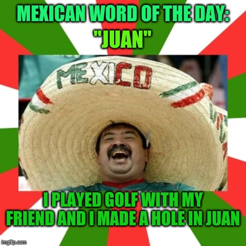 "Hole in Juan! | MEXICAN WORD OF THE DAY: ""JUAN"" I PLAYED GOLF WITH MY FRIEND AND I MADE A HOLE IN JUAN 
