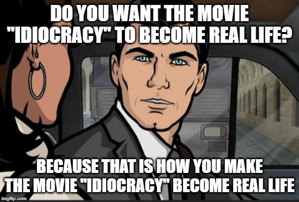 "DO YOU WANT THE MOVIE ""IDIOCRACY"" TO BECOME REAL LIFE? BECAUSE THAT IS HOW YOU MAKE THE MOVIE ""IDIOCRACY"" BECOME REAL LIFE 