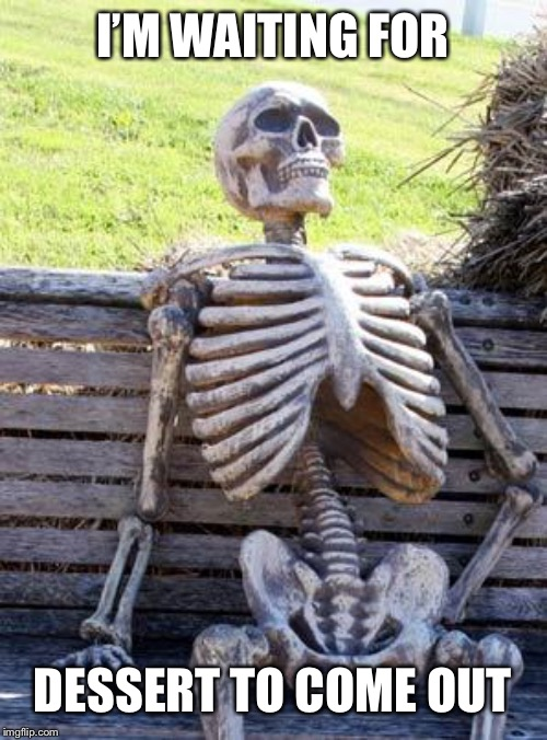 Bored of waiting for dessert... | I'M WAITING FOR DESSERT TO COME OUT | image tagged in memes,waiting skeleton,dessert | made w/ Imgflip meme maker